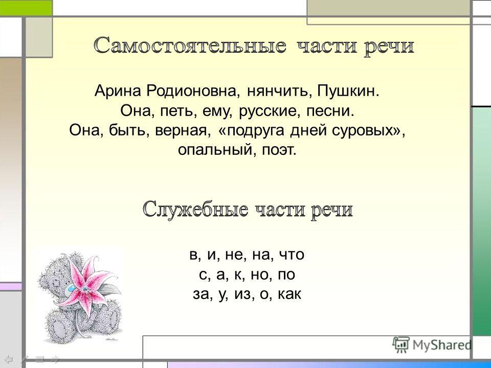 Арина Родионовна, нянчить, Пушкин. Она, петь, ему, русские, песни. Она, быть, верная, «подруга дней суровых», опальный, поэт. в, и, не, на, что с, а, к, но, по за, у, из, о, как