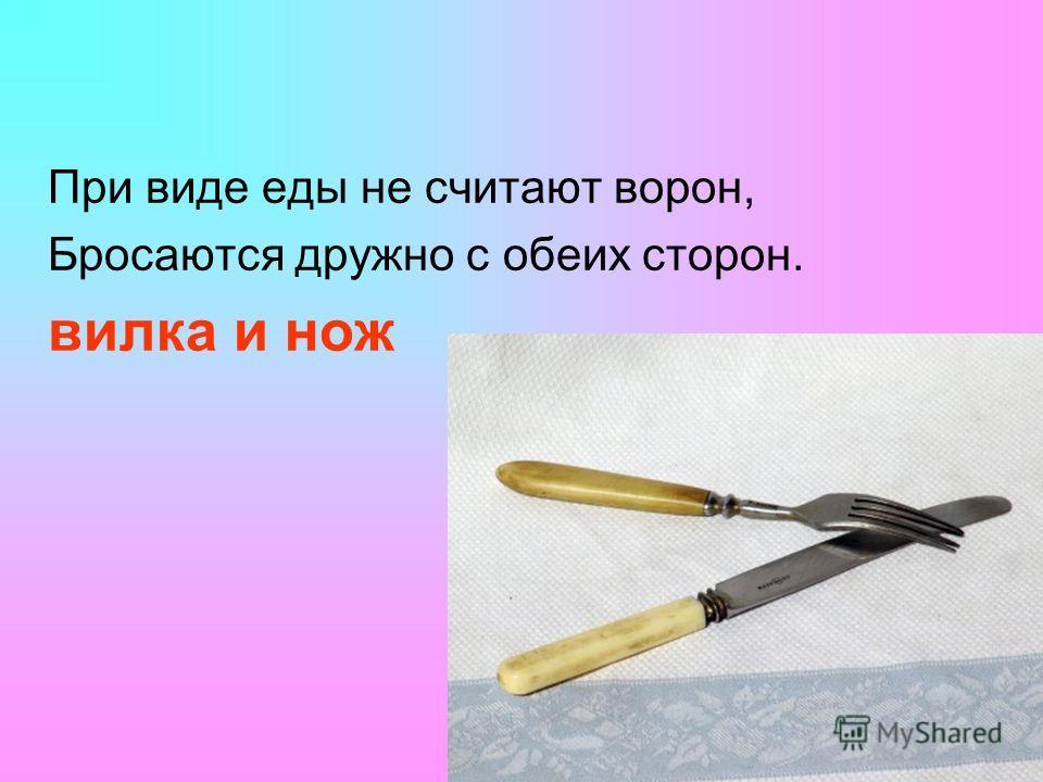 При виде еды не считают ворон, Бросаются дружно с обеих сторон. вилка и нож