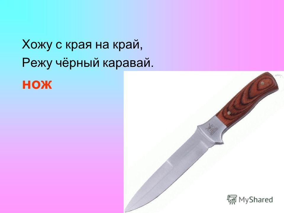 Хожу с края на край, Режу чёрный каравай. нож