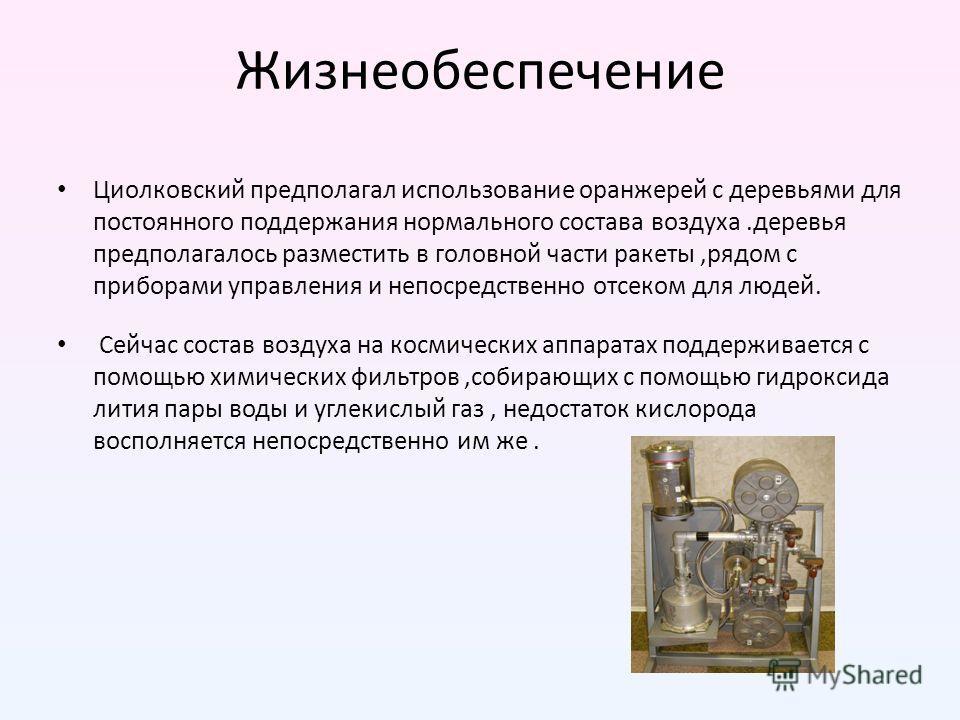 Жизнеобеспечение Циолковский предполагал использование оранжерей с деревьями для постоянного поддержания нормального состава воздуха.деревья предполагалось разместить в головной части ракеты,рядом с приборами управления и непосредственно отсеком для