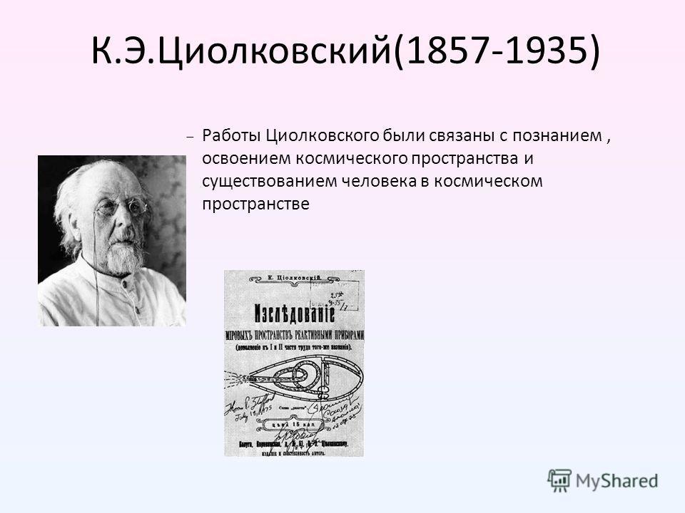 К.Э.Циолковский(1857-1935) Работы Циолковского были связаны с познанием, освоением космического пространства и существованием человека в космическом пространстве