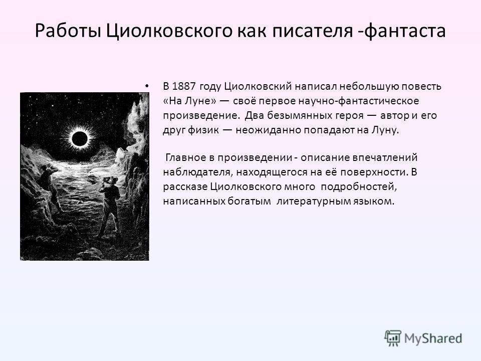 Работы Циолковского как писателя -фантаста В 1887 году Циолковский написал небольшую повесть «На Луне» своё первое научно-фантастическое произведение. Два безымянных героя автор и его друг физик неожиданно попадают на Луну. Главное в произведении - о