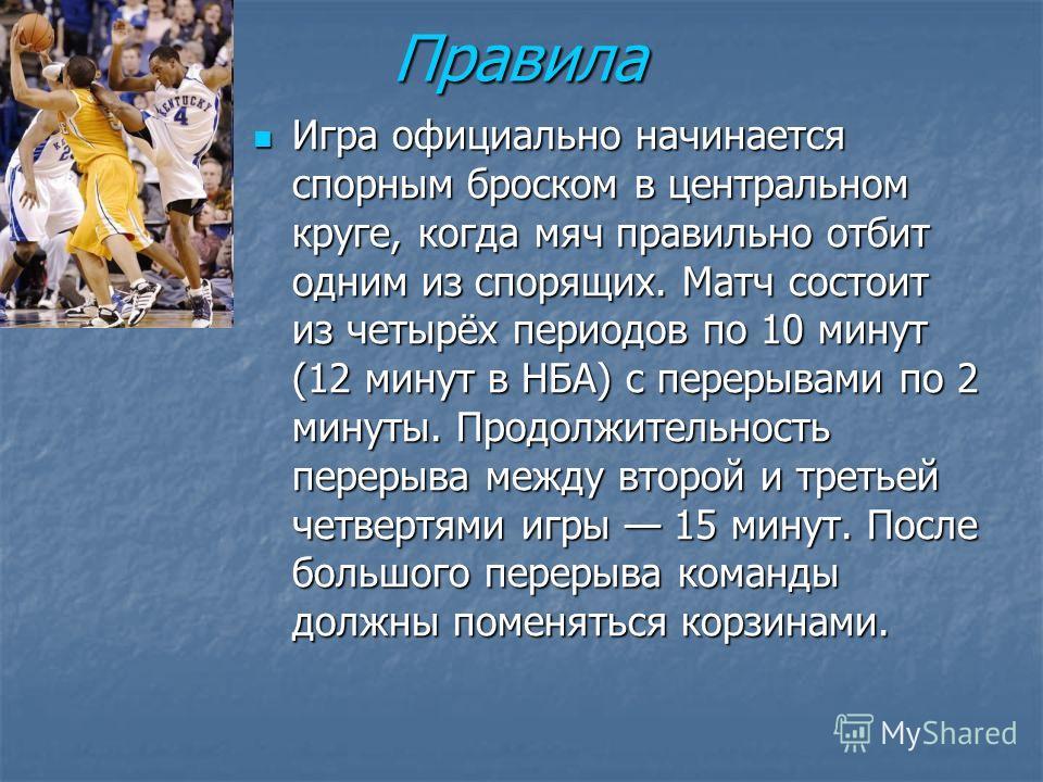 Правила Игра официально начинается спорным броском в центральном круге, когда мяч правильно отбит одним из спорящих. Матч состоит из четырёх периодов по 10 минут (12 минут в НБА) с перерывами по 2 минуты. Продолжительность перерыва между второй и тре