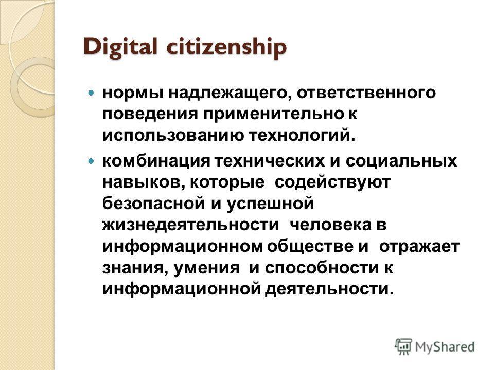 Digital citizenship нормы надлежащего, ответственного поведения применительно к использованию технологий. комбинация технических и социальных навыков, которые содействуют безопасной и успешной жизнедеятельности человека в информационном обществе и от