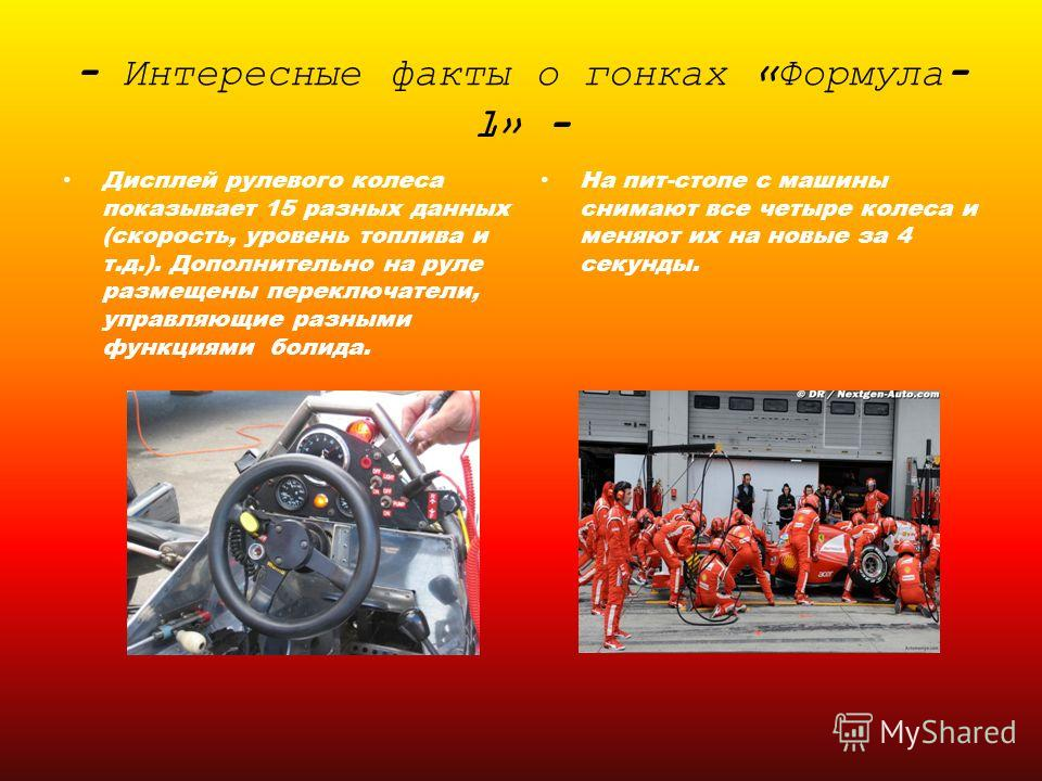 - Интересные факты о гонках «Формула- 1» - Дисплей рулевого колеса показывает 15 разных данных (скорость, уровень топлива и т.д.). Дополнительно на руле размещены переключатели, управляющие разными функциями болида. На пит-стопе с машины снимают все