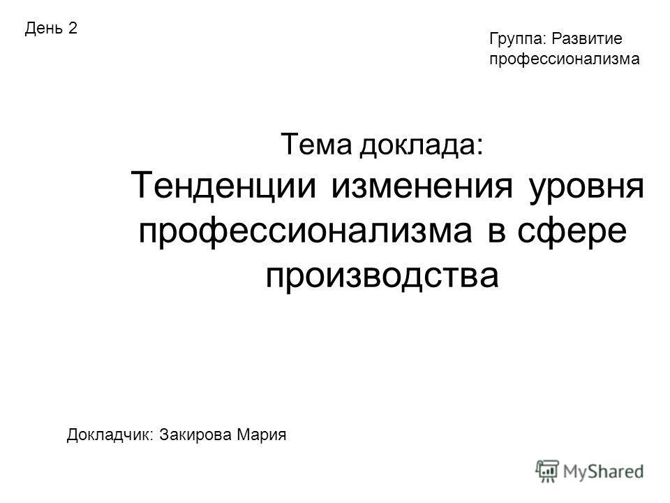 Тема доклада: Тенденции изменения уровня профессионализма в сфере производства Докладчик: Закирова Мария Группа: Развитие профессионализма День 2