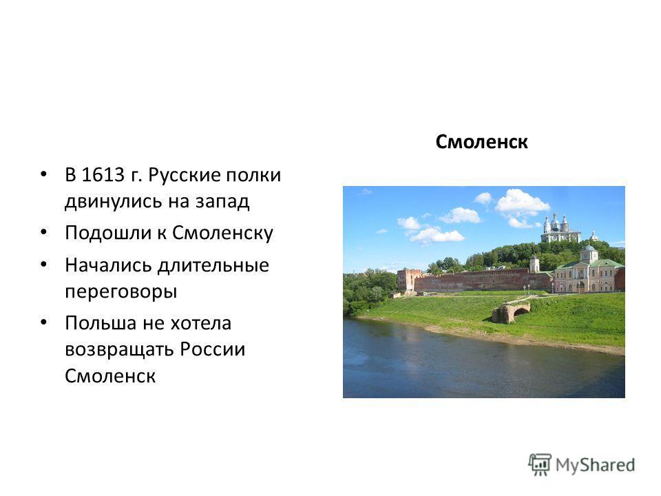 В 1613 г. Русские полки двинулись на запад Подошли к Смоленску Начались длительные переговоры Польша не хотела возвращать России Смоленск Смоленск