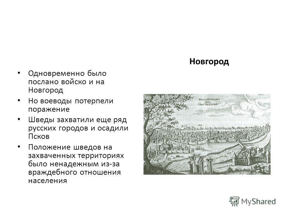 Одновременно было послано войско и на Новгород Но воеводы потерпели поражение Шведы захватили еще ряд русских городов и осадили Псков Положение шведов на захваченных территориях было ненадежным из-за враждебного отношения населения Новгород