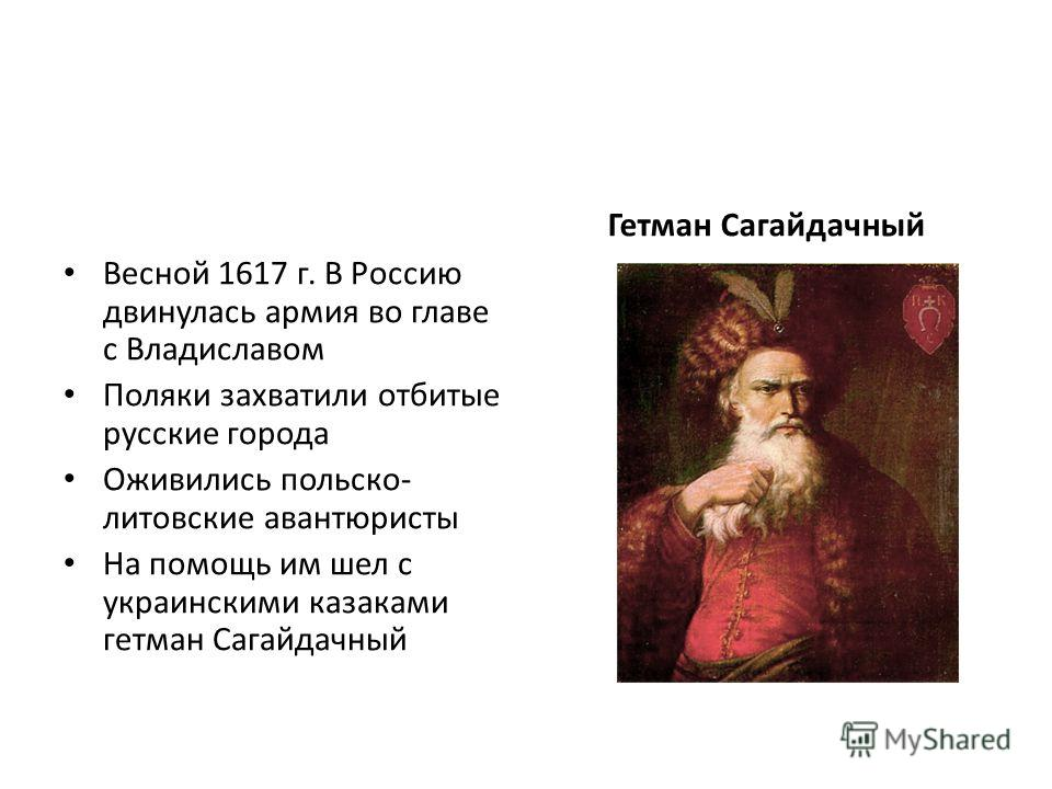 Весной 1617 г. В Россию двинулась армия во главе с Владиславом Поляки захватили отбитые русские города Оживились польско- литовские авантюристы На помощь им шел с украинскими казаками гетман Сагайдачный Гетман Сагайдачный