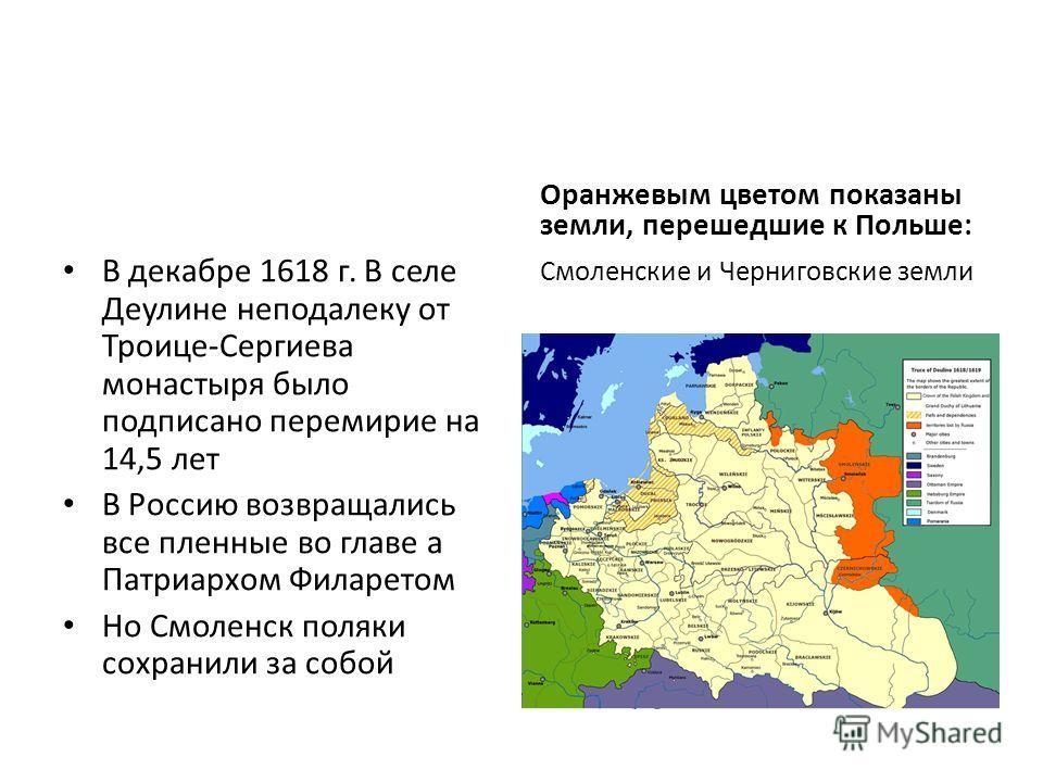 В декабре 1618 г. В селе Деулине неподалеку от Троице-Сергиева монастыря было подписано перемирие на 14,5 лет В Россию возвращались все пленные во главе а Патриархом Филаретом Но Смоленск поляки сохранили за собой Оранжевым цветом показаны земли, пер