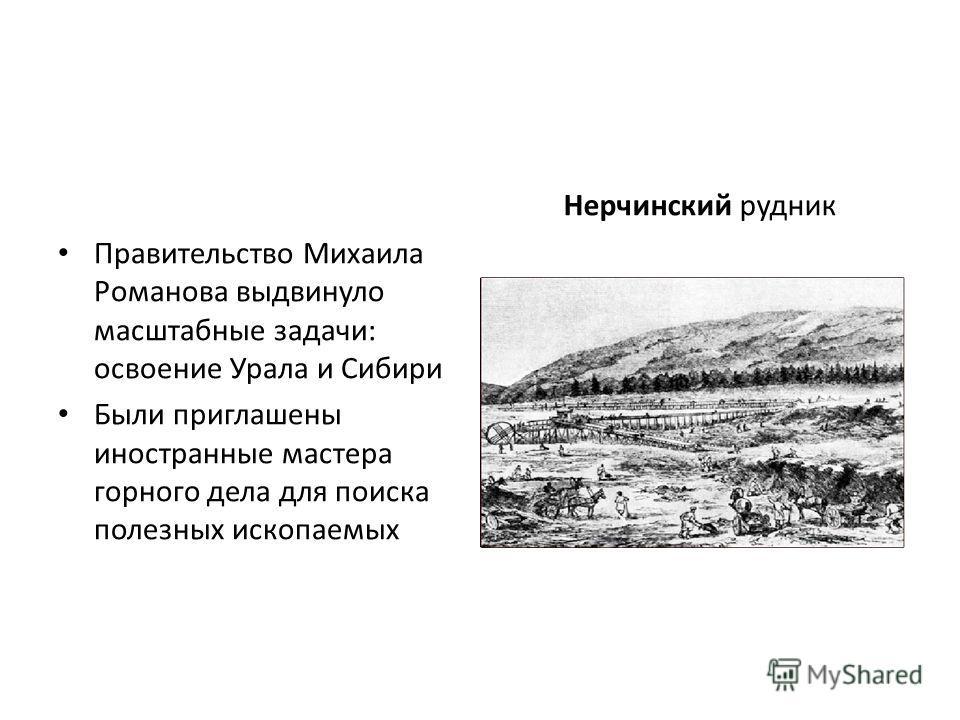 Правительство Михаила Романова выдвинуло масштабные задачи: освоение Урала и Сибири Были приглашены иностранные мастера горного дела для поиска полезных ископаемых Нерчинский рудник