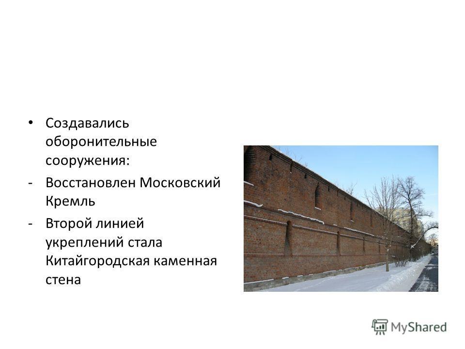 Создавались оборонительные сооружения: -Восстановлен Московский Кремль -Второй линией укреплений стала Китайгородская каменная стена