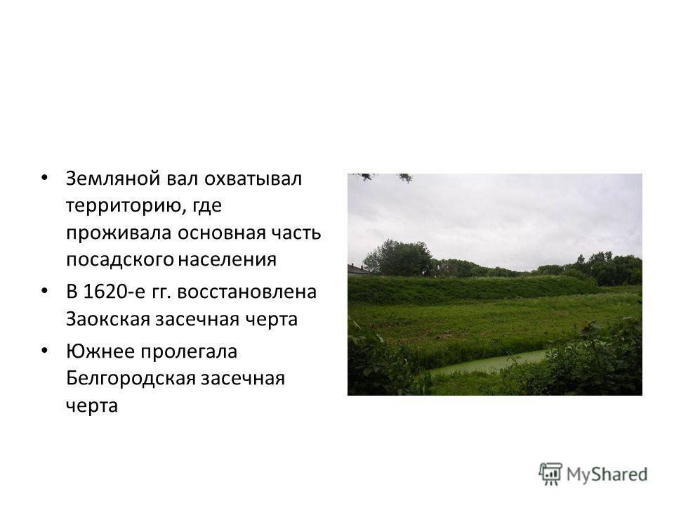 Земляной вал охватывал территорию, где проживала основная часть посадского населения В 1620-е гг. восстановлена Заокская засечная черта Южнее пролегала Белгородская засечная черта
