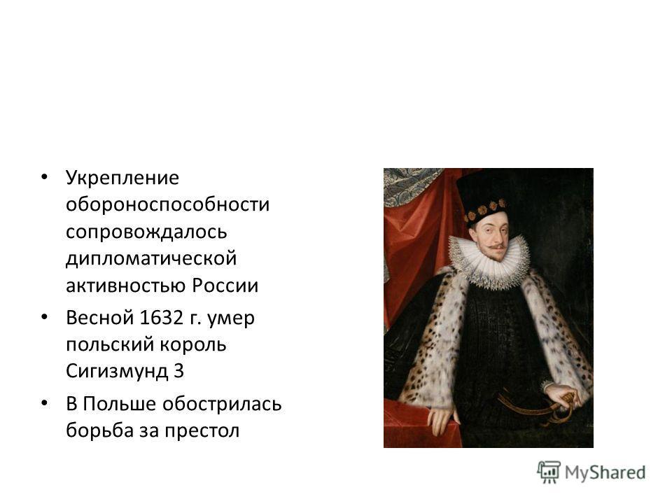 Укрепление обороноспособности сопровождалось дипломатической активностью России Весной 1632 г. умер польский король Сигизмунд 3 В Польше обострилась борьба за престол