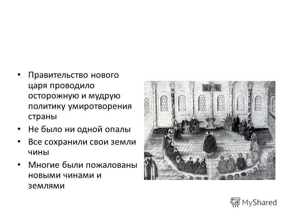Правительство нового царя проводило осторожную и мудрую политику умиротворения страны Не было ни одной опалы Все сохранили свои земли чины Многие были пожалованы новыми чинами и землями