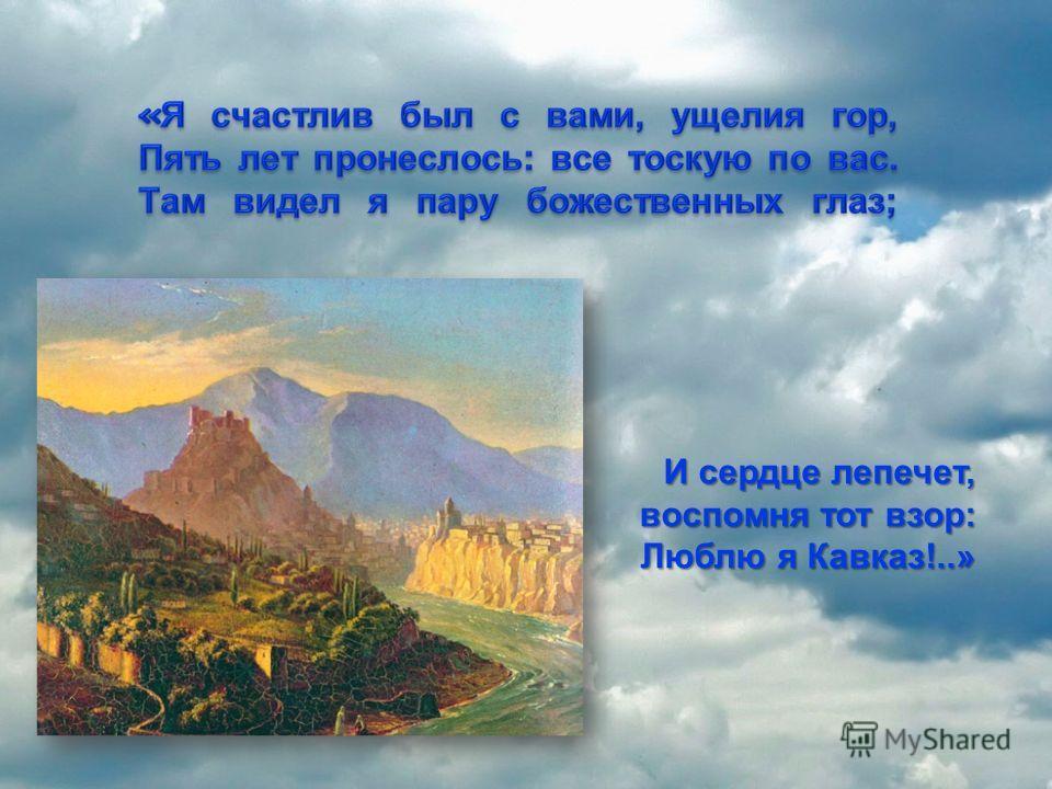И сердце лепечет, воспомня тот взор: Люблю я Кавказ!..»