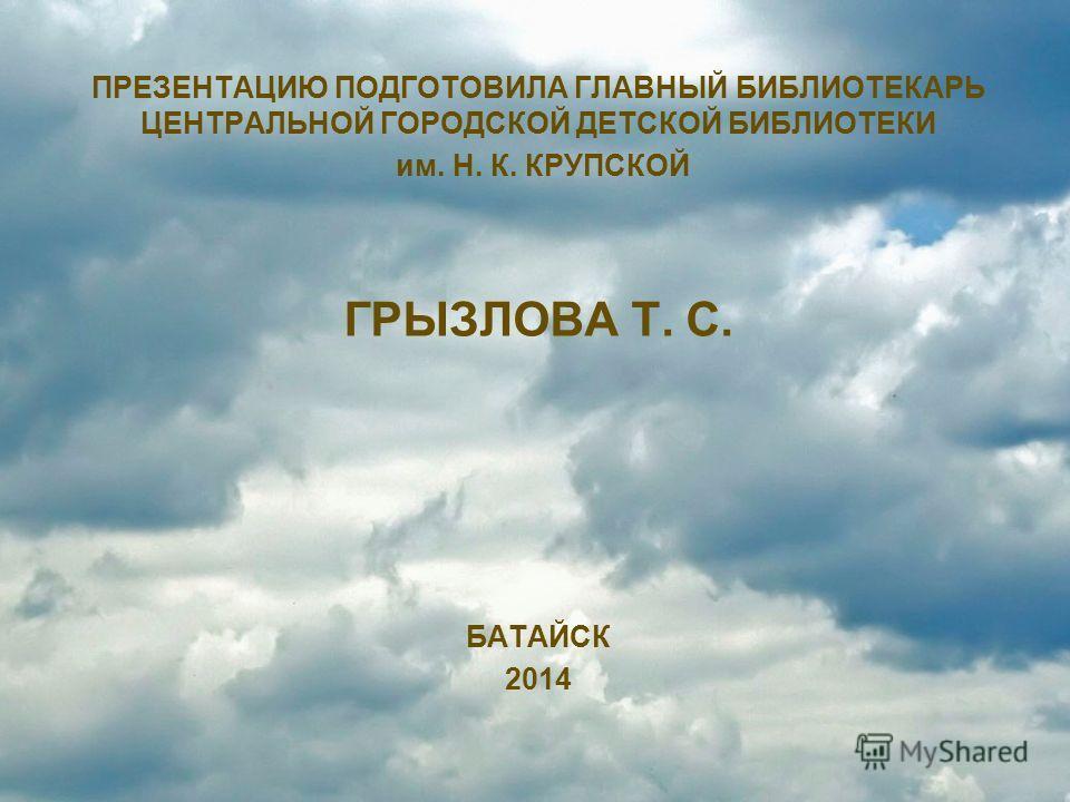 ПРЕЗЕНТАЦИЮ ПОДГОТОВИЛА ГЛАВНЫЙ БИБЛИОТЕКАРЬ ЦЕНТРАЛЬНОЙ ГОРОДСКОЙ ДЕТСКОЙ БИБЛИОТЕКИ им. Н. К. КРУПСКОЙ ГРЫЗЛОВА Т. С. БАТАЙСК 2014