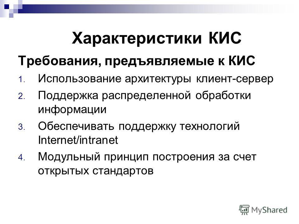 Характеристики КИС Требования, предъявляемые к КИС 1. Использование архитектуры клиент-сервер 2. Поддержка распределенной обработки информации 3. Обеспечивать поддержку технологий Internet/intranet 4. Модульный принцип построения за счет открытых ста