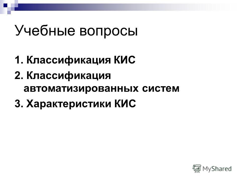 Учебные вопросы 1. Классификация КИС 2. Классификация автоматизированных систем 3. Характеристики КИС