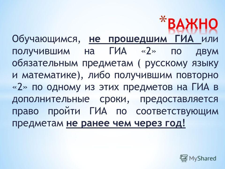 Обучающимся, не прошедшим ГИА или получившим на ГИА «2» по двум обязательным предметам ( русскому языку и математике), либо получившим повторно «2» по одному из этих предметов на ГИА в дополнительные сроки, предоставляется право пройти ГИА по соответ