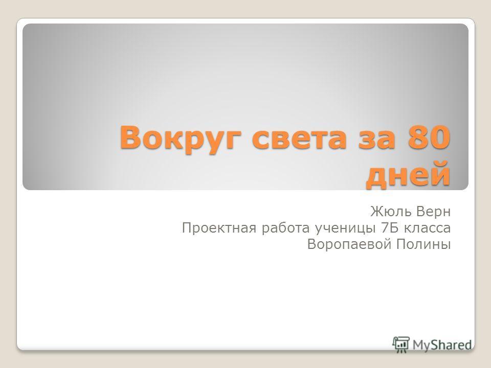 Вокруг света за 80 дней Жюль Верн Проектная работа ученицы 7Б класса Воропаевой Полины