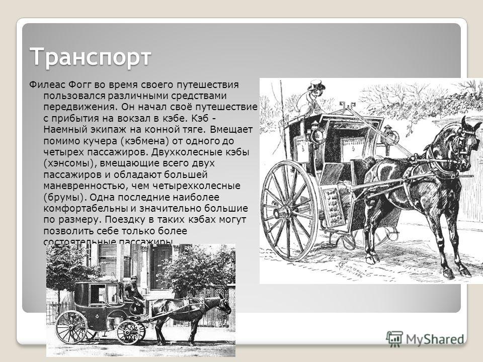 Транспорт Филеас Фогг во время своего путешествия пользовался различными средствами передвижения. Он начал своё путешествие с прибытия на вокзал в кэбе. Кэб - Наемный экипаж на конной тяге. Вмещает помимо кучера (кэбмена) от одного до четырех пассажи