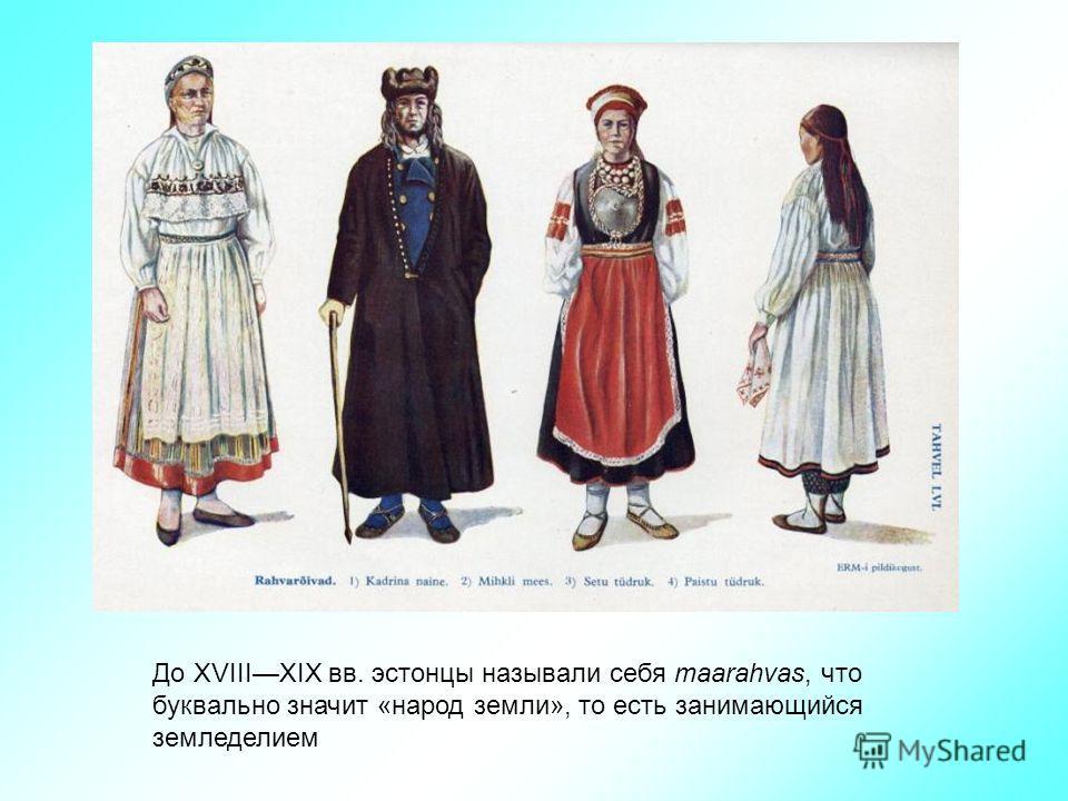 До XVIIIXIX вв. эстонцы называли себя maarahvas, что буквально значит «народ земли», то есть занимающийся земледелием