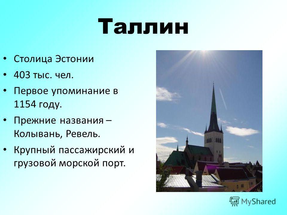 Таллин Столица Эстонии 403 тыс. чел. Первое упоминание в 1154 году. Прежние названия – Колывань, Ревель. Крупный пассажирский и грузовой морской порт.