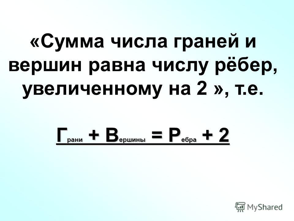 «Сумма числа граней и вершин равна числу рёбер, увеличенному на 2 », т.е. Г рани + В ершины = Р ебра + 2