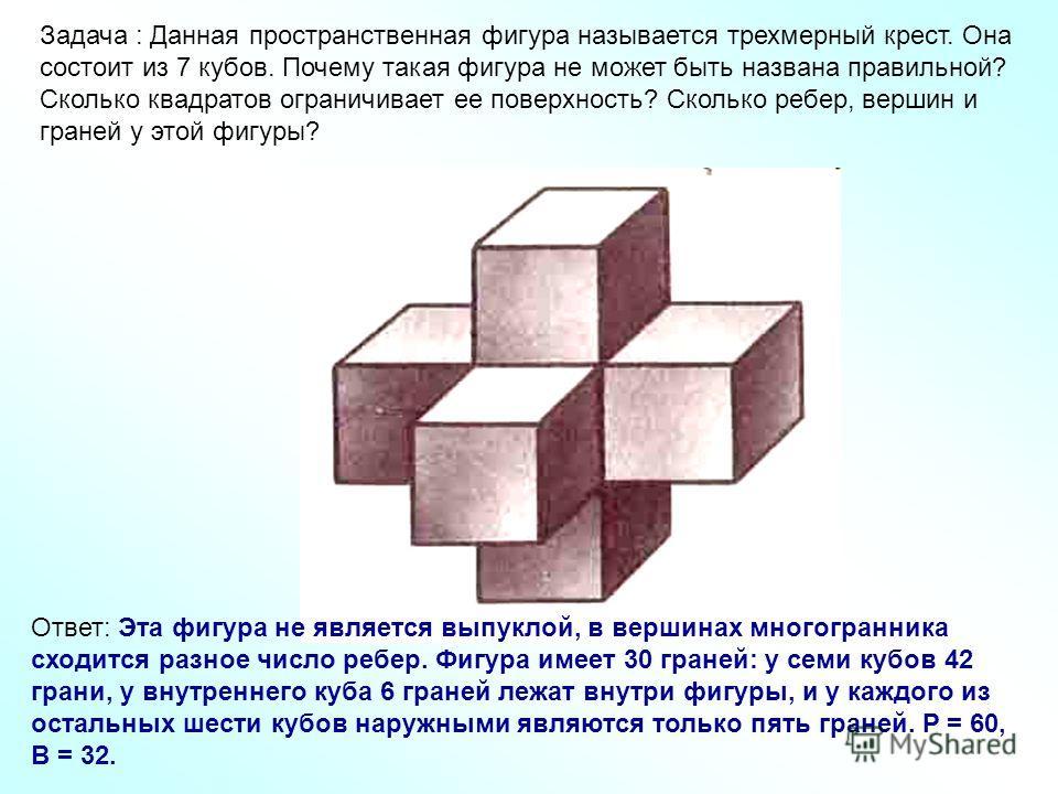 Задача : Данная пространственная фигура называется трехмерный крест. Она состоит из 7 кубов. Почему такая фигура не может быть названа правильной? Сколько квадратов ограничивает ее поверхность? Сколько ребер, вершин и граней у этой фигуры? Ответ: Эта