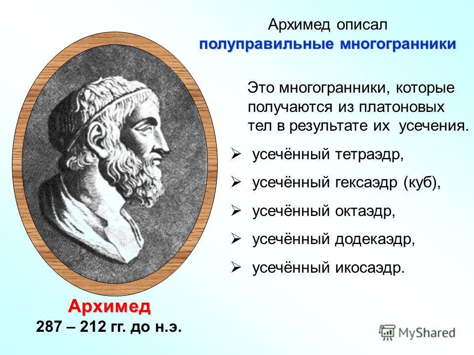 Архимед 287 – 212 гг. до н.э. Это многогранники, которые получаются из платоновых тел в результате их усечения. усечённый тетраэдр, усечённый гексаэдр (куб), усечённый октаэдр, усечённый додекаэдр, усечённый икосаэдр. Архимед описал полуправильные мн
