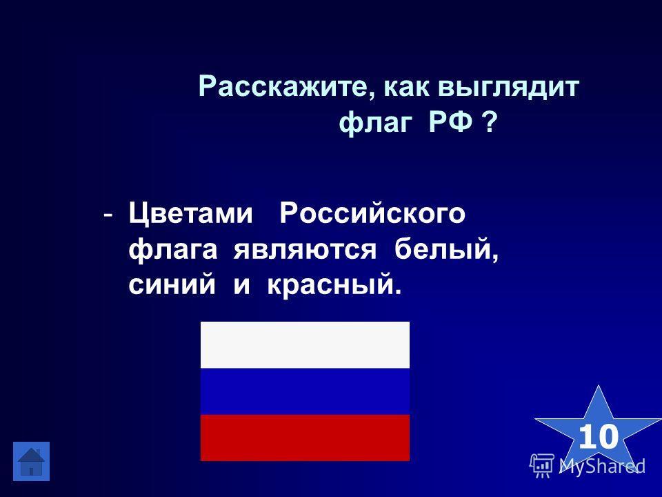Расскажите, как выглядит флаг РФ ? -Цветами Российского флага являются белый, синий и красный. 10