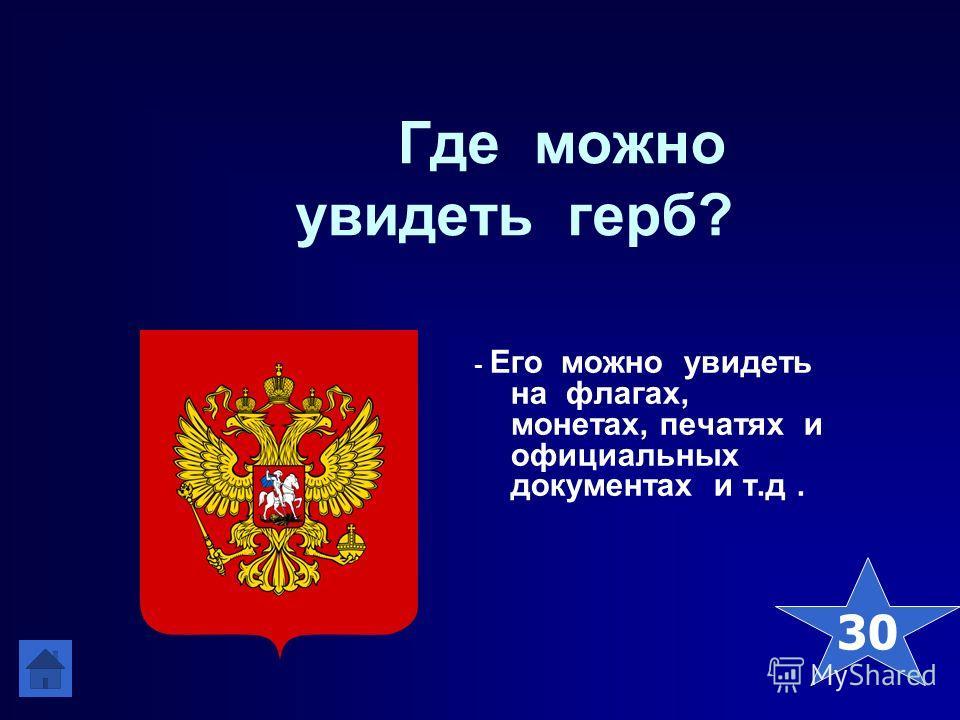 Где можно увидеть герб? - Его можно увидеть на флагах, монетах, печатях и официальных документах и т.д. 30