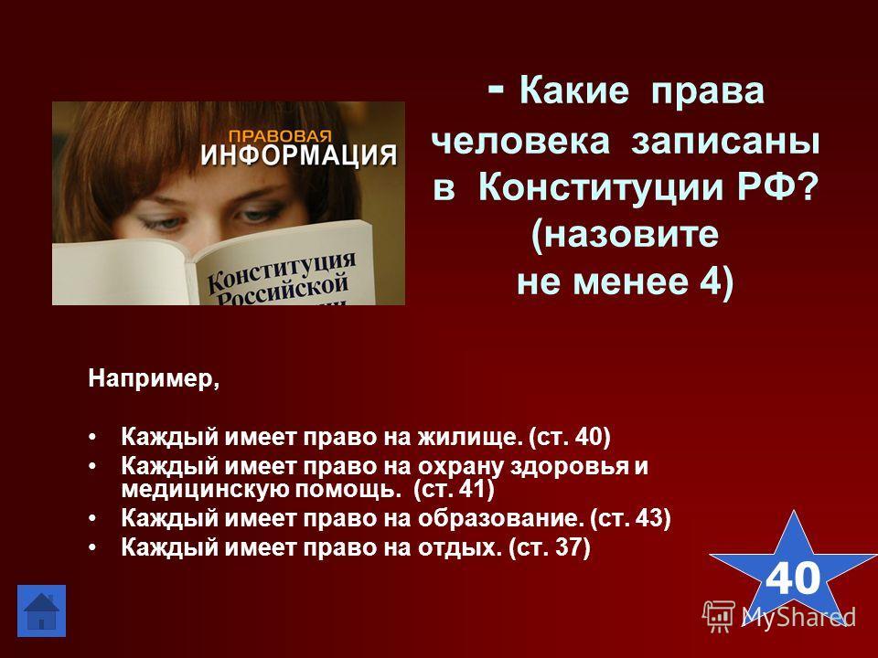 - Какие права человека записаны в Конституции РФ? (назовите не менее 4) Например, Каждый имеет право на жилище. (ст. 40) Каждый имеет право на охрану здоровья и медицинскую помощь. (ст. 41) Каждый имеет право на образование. (ст. 43) Каждый имеет пра