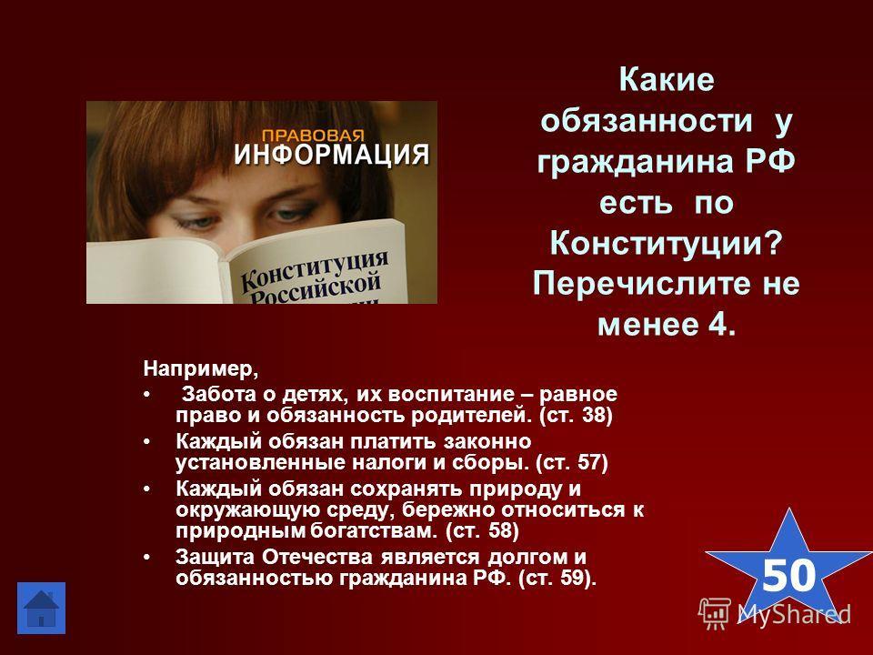 Какие обязанности у гражданина РФ есть по Конституции? Перечислите не менее 4. Например, Забота о детях, их воспитание – равное право и обязанность родителей. (ст. 38) Каждый обязан платить законно установленные налоги и сборы. (ст. 57) Каждый обязан