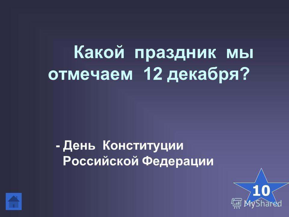 Какой праздник мы отмечаем 12 декабря? - День Конституции Российской Федерации 10