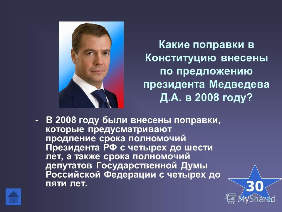 Какие поправки в Конституцию внесены по предложению президента Медведева Д.А. в 2008 году? - В 2008 году были внесены поправки, которые предусматривают продление срока полномочий Президента РФ с четырех до шести лет, а также срока полномочий депутато