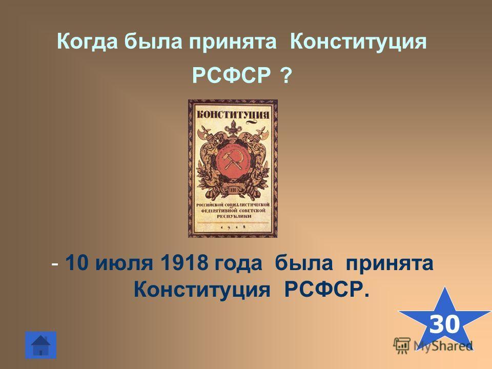 Когда была принята Конституция РСФСР ? - 10 июля 1918 года была принята Конституция РСФСР. 30