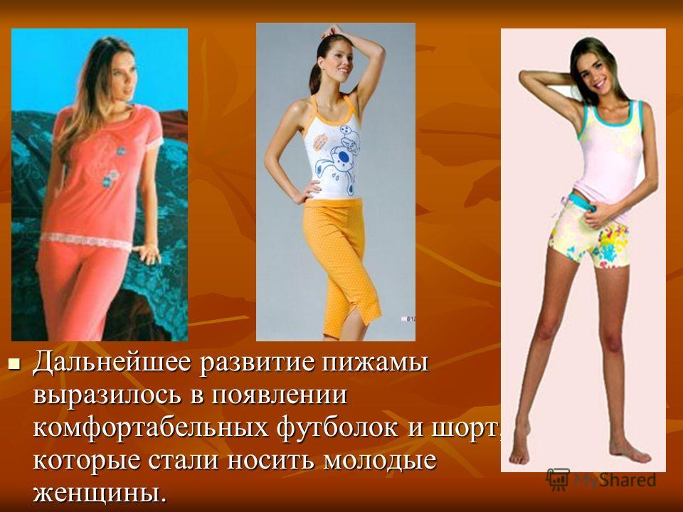 Дальнейшее развитие пижамы выразилось в появлении комфортабельных футболок и шорт, которые стали носить молодые женщины. Дальнейшее развитие пижамы выразилось в появлении комфортабельных футболок и шорт, которые стали носить молодые женщины.