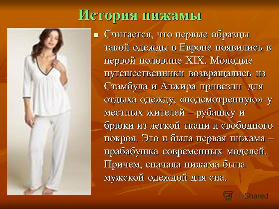 История пижамы Считается, что первые образцы такой одежды в Европе появились в первой половине XIX. Молодые путешественники возвращались из Стамбула и Алжира привезли для отдыха одежду, «подсмотренную» у местных жителей – рубашку и брюки из легкой тк