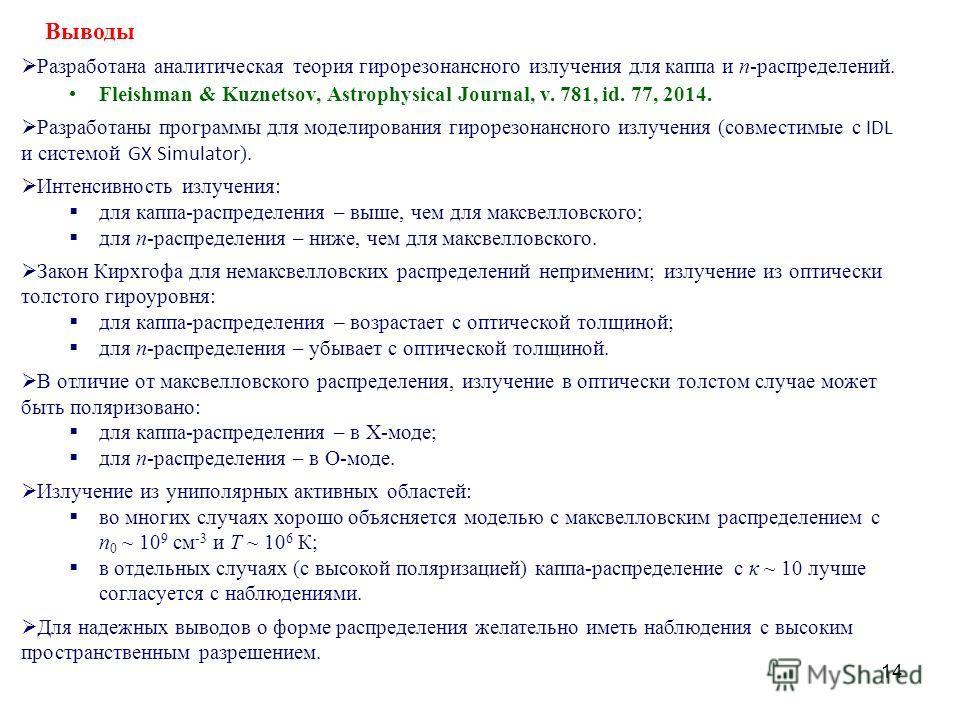 14 Выводы Разработана аналитическая теория гирорезонансного излучения для каппа и n-распределений. Fleishman & Kuznetsov, Astrophysical Journal, v. 781, id. 77, 2014. Разработаны программы для моделирования гирорезонансного излучения (совместимые с I