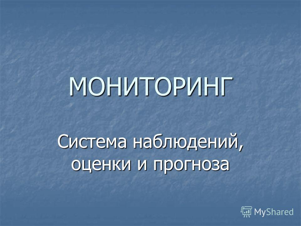 МОНИТОРИНГ Система наблюдений, оценки и прогноза
