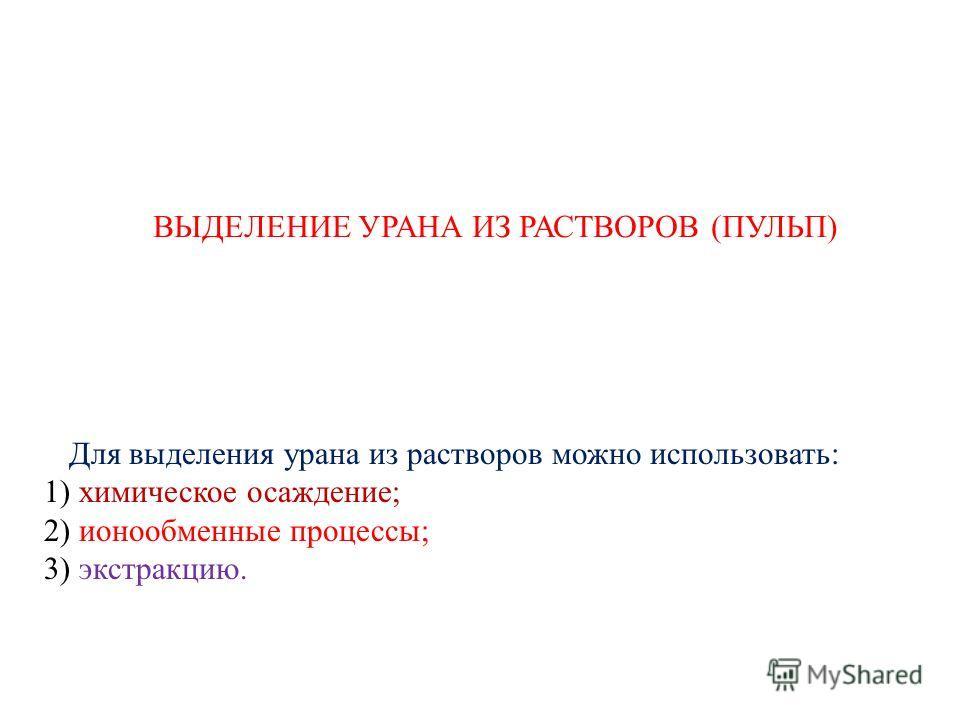 ВЫДЕЛЕНИЕ УРАНА ИЗ РАСТВОРОВ (ПУЛЬП) Для выделения урана из растворов можно использовать: 1) химическое осаждение; 2) ионообменные процессы; 3) экстракцию.