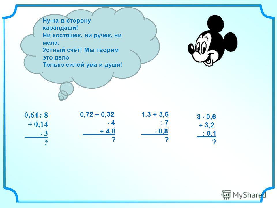 Ну-ка в сторону карандаши! Ни костяшек, ни ручек, ни мела: Устный счёт! Мы творим это дело Только силой ума и души! 0,64 : 8 + 0,14 3 ? 0,72 – 0,32 4 + 4,8 ? 1,3 + 3,6 : 7 0,8 ? 3 0,6 + 3,2 : 0,1 ?