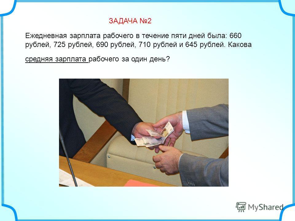 Ежедневная зарплата рабочего в течение пяти дней была: 660 рублей, 725 рублей, 690 рублей, 710 рублей и 645 рублей. Какова средняя зарплата рабочего за один день? ЗАДАЧА 2