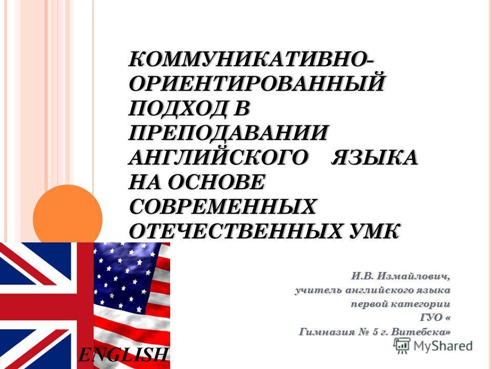 КОММУНИКАТИВНО- ОРИЕНТИРОВАННЫЙ ПОДХОД В ПРЕПОДАВАНИИ АНГЛИЙСКОГО ЯЗЫКА НА ОСНОВЕ СОВРЕМЕННЫХ ОТЕЧЕСТВЕННЫХ УМК И.В. Измайлович,И.В. Измайлович, учитель английского языкаучитель английского языка первой категориипервой категории ГУО «ГУО « Гимназия 5