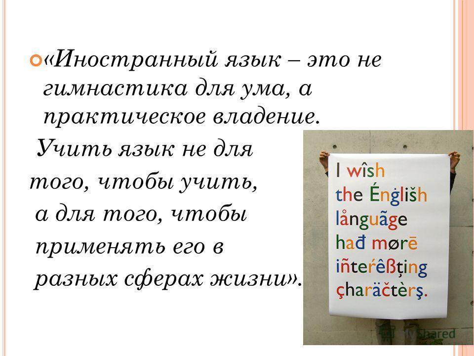 «Иностранный язык – это не гимнастика для ума, а практическое владение. Учить язык не для того, чтобы учить, а для того, чтобы применять его в разных сферах жизни».