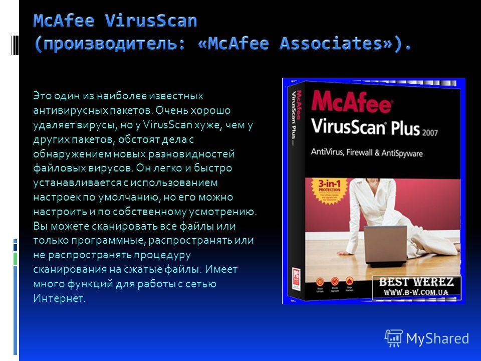 Это один из наиболее известных антивирусных пакетов. Очень хорошо удаляет вирусы, но у VirusScan хуже, чем у других пакетов, обстоят дела с обнаружением новых разновидностей файловых вирусов. Он легко и быстро устанавливается с использованием настрое
