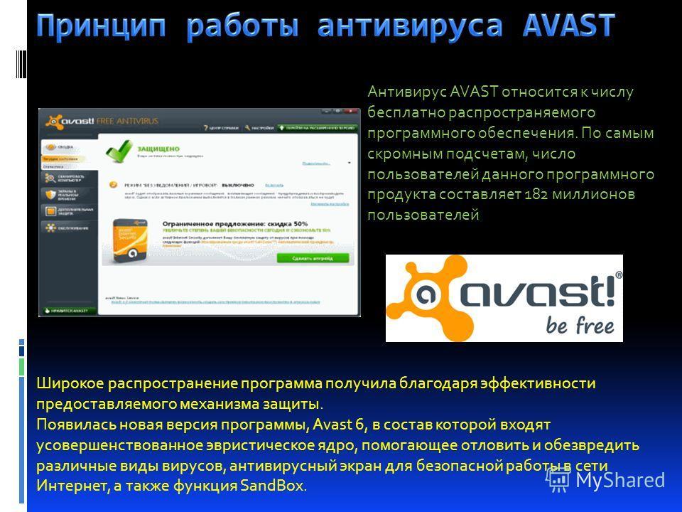 Антивирус AVAST относится к числу бесплатно распространяемого программного обеспечения. По самым скромным подсчетам, число пользователей данного программного продукта составляет 182 миллионов пользователей Широкое распространение программа получила б