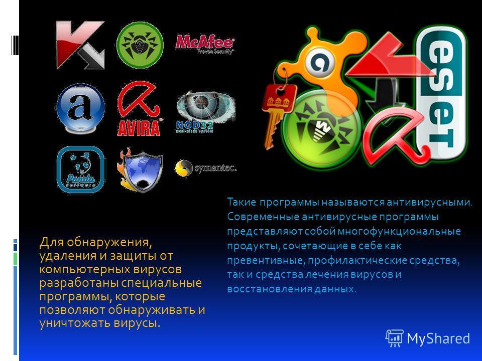 Для обнаружения, удаления и защиты от компьютерных вирусов разработаны специальные программы, которые позволяют обнаруживать и уничтожать вирусы. Такие программы называются антивирусными. Современные антивирусные программы представляют собой многофун